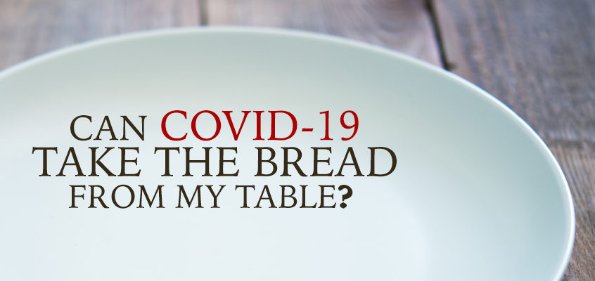 CAN COVID-19 TAKE THE BREAD FROM MY TABLE?